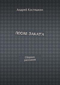 Андрей Костяшкин -После заката. Сборник рассказов