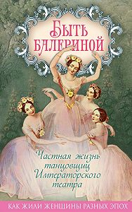 Юлия Андреева -Быть балериной. Частная жизнь танцовщиц Императорского театра