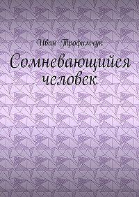 Иван Трофимчук -Сомневающийся человек