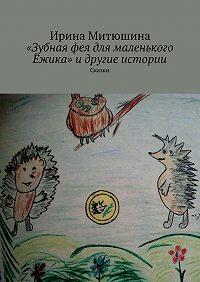 Ирина Александровна Митюшина -«Зубная фея для маленького Ёжика» идругие истории. Сказки