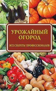 Надежда Севостьянова - Урожайный огород: все секреты профессионалов