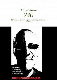 А. Гасанов -240. Примерно двести сорок с чем-то рассказов. Часть 1