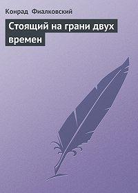 Конрад Фиалковский - Стоящий на грани двух времен