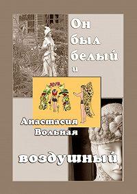 Анастасия Вольная -Он был белый и воздушный
