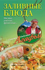 Агафья Звонарева - Заливные блюда. Мясные, рыбные, фруктовые…