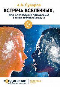 Александр Суворов -Встреча Вселенных, или Слепоглухие пришельцы в мире зрячеслышащих