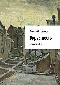 Андрей Иванов -Окрестность. Стихи из 90-х