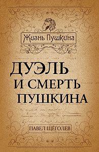 Павел Щеголев -Дуэль и смерть Пушкина