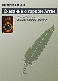 Всеволод Гаршин - Сказание о гордом Аггее