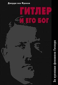 Джордж Фрекем -Гитлер и его бог. За кулисами феномена Гитлера
