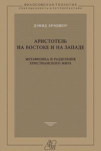 Дэвид Брэдшоу - Аристотель на Востоке и на Западе. Метафизика и разделение христианского мира