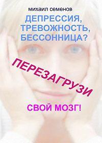 Михаил Семенов -Депрессия, тревожность, бессонница? Перезагрузи свой мозг!