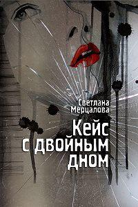 Светлана Мерцалова - Кейс с двойным дном