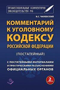 В. Чижевский -Комментарий к Уголовному кодексу Российской Федерации (постатейный) c практическими разъяснениями официальных органов и постатейными материалами