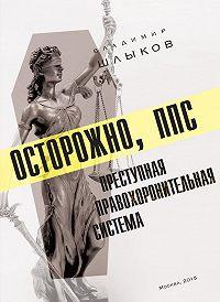 Владимир Шлыков - Осторожно, ППС: преступная правохоронительная система