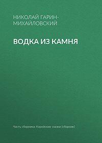 Николай Гарин-Михайловский -Водка из камня