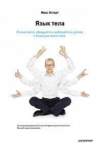 Макс Эггерт -Язык тела. Впечатляйте, убеждайте и добивайтесь успеха с помощью языка тела