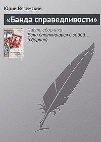 Юрий Вяземский -«Банда справедливости»