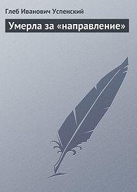 Глеб Успенский - Умерла за «направление»