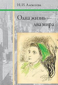 Н. И. Алексеева - Одна жизнь – два мира