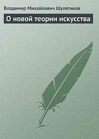 Владимир Шулятиков -О новой теории искусства