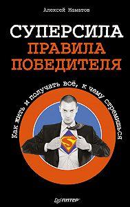 Алексей Маматов - Суперсила – правила победителя. Как жить и получать всё, к чему стремишься