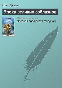Олег Дивов -Эпоха великих соблазнов