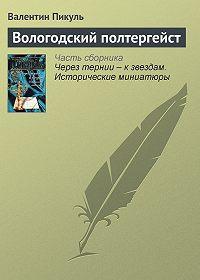 Валентин Пикуль -Вологодский полтергейст