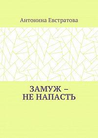 Антонина Ивановна Евстратова -Замуж – ненапасть. Любовный роман