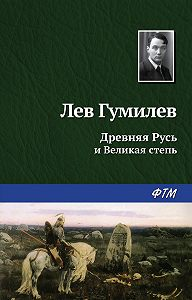 Лев Гумилев -Древняя Русь и Великая степь