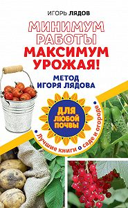 Игорь Лядов -Минимум работы, максимум урожая! Метод Игоря Лядова для любой почвы