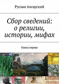 Руслан Ангарский -Сбор сведений: орелигии, истории, мифах. Книга первая