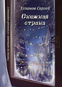 Сергей Угланов -Снежная страна. Сказка помотивам «Снежной королевы»