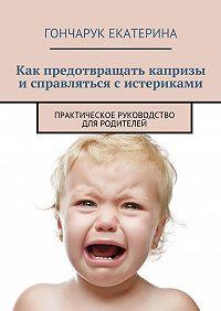 Екатерина Гончарук -Как предотвращать капризы исправляться систериками. Практическое руководство для родителей