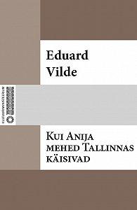 Eduard Vilde -Kui Anija mehed Tallinnas käisiwad