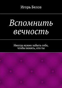 Игорь Белов - Вспомнить вечность