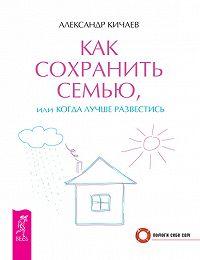 Александр Кичаев -Как сохранить семью, или Когда лучше развестись