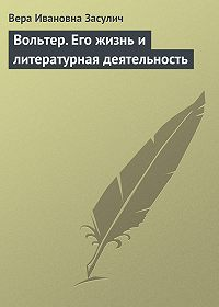 Вера Засулич -Вольтер. Его жизнь и литературная деятельность