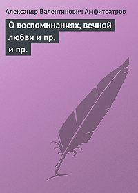 Александр Амфитеатров -О воспоминаниях, вечной любви и пр. ипр.