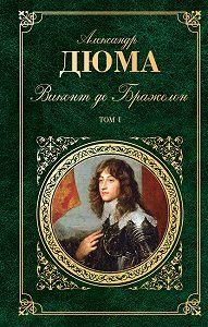 Александр Дюма - Виконт де Бражелон, или Десять лет спустя. Том 1
