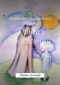 Александра Порохова -Другая Вселенная. Сборник рассказов