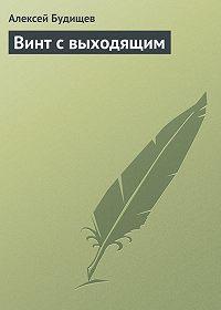 Алексей Будищев - Винт с выходящим