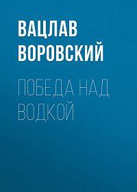 Вацлав Воровский -Победа над водкой