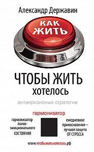 Александр Державин - Как жить, чтобы жить хотелось. Антикризисные стратегии