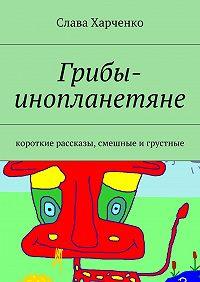 Слава Харченко - Грибы-инопланетяне