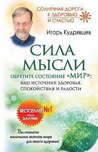 Игорь Кудрявцев - Сила мысли. Обретите состояние «Мир»: ваш источник здоровья, спокойствия и радости