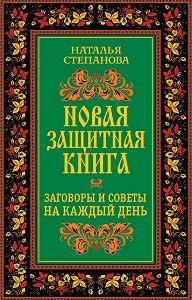 Наталья Ивановна Степанова - Новая защитная книга. Заговоры и советы на каждый день