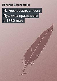 Ипполит Василевский -Из московских в честь Пушкина празднеств в 1880 году