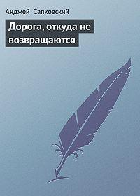 Анджей  Сапковский - Дорога, откуда не возвращаются