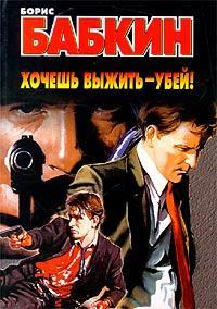 Борис Бабкин -Хочешь выжить – убей!